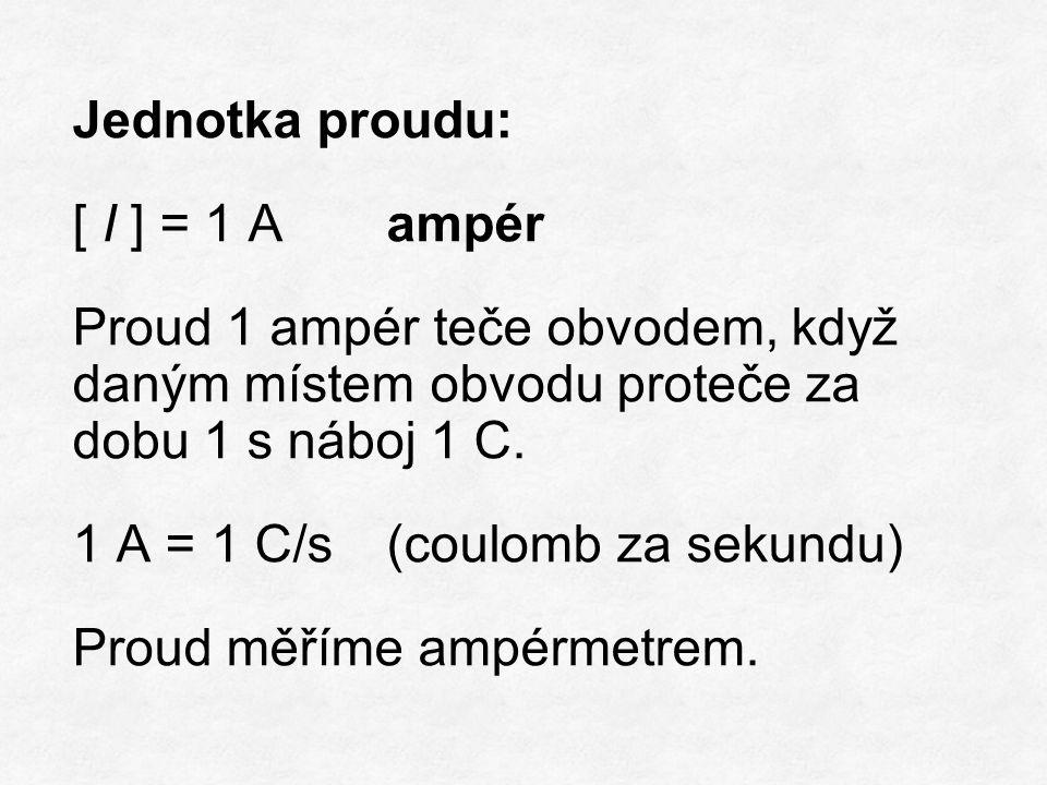 Jednotka proudu: [ I ] = 1 Aampér Proud 1 ampér teče obvodem, když daným místem obvodu proteče za dobu 1 s náboj 1 C.