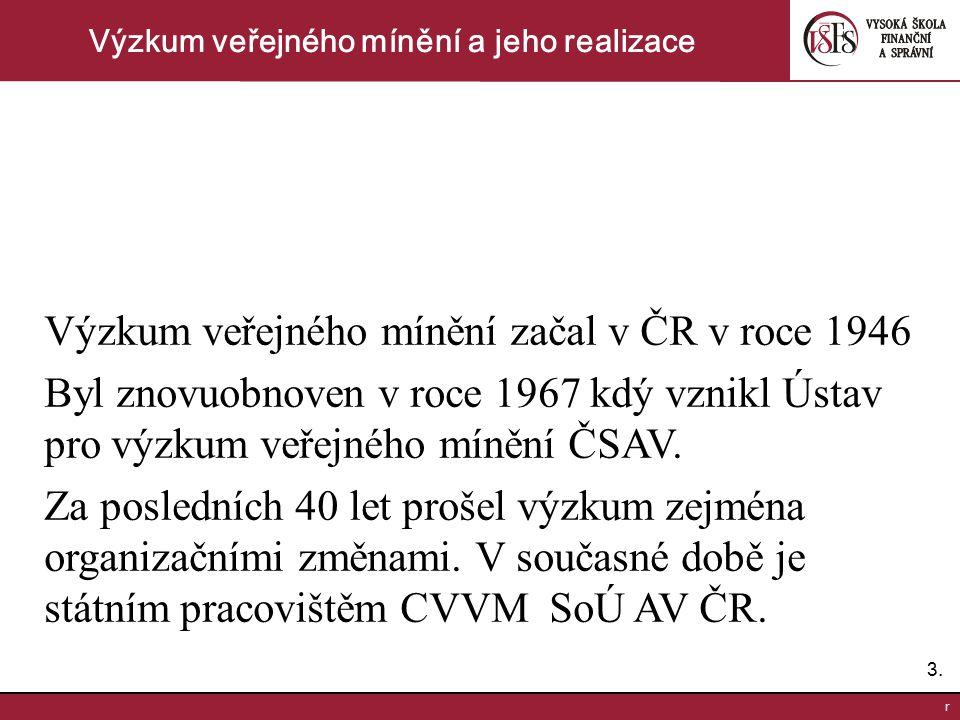 3.3. r Výzkum veřejného mínění a jeho realizace Výzkum veřejného mínění začal v ČR v roce 1946 Byl znovuobnoven v roce 1967 kdý vznikl Ústav pro výzku
