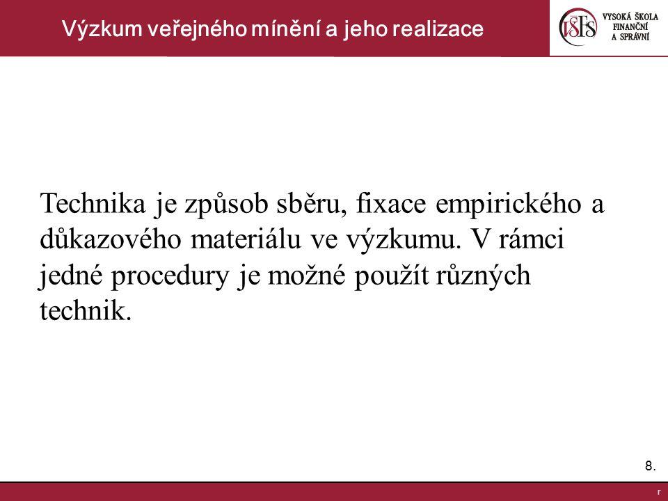 8.8. r Výzkum veřejného mínění a jeho realizace Technika je způsob sběru, fixace empirického a důkazového materiálu ve výzkumu. V rámci jedné procedur