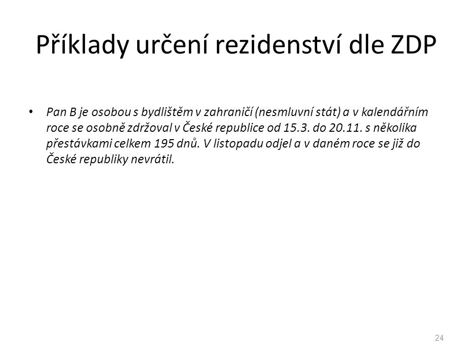 Příklady určení rezidenství dle ZDP Pan B je osobou s bydlištěm v zahraničí (nesmluvní stát) a v kalendářním roce se osobně zdržoval v České republice od 15.3.