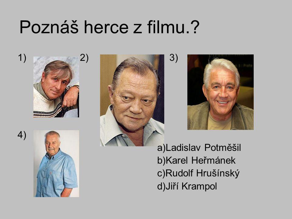 Poznáš herce z filmu.? 1) 2) 3) 4) a)Ladislav Potměšil b)Karel Heřmánek c)Rudolf Hrušínský d)Jiří Krampol