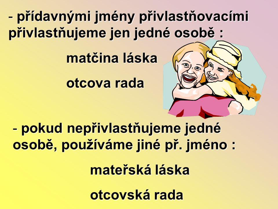 - přídavnými jmény přivlastňovacími přivlastňujeme jen jedné osobě : matčina láska matčina láska otcova rada otcova rada - pokud nepřivlastňujeme jedn