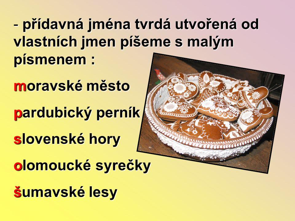 - přídavná jména tvrdá utvořená od vlastních jmen píšeme s malým písmenem : moravské město pardubický perník slovenské hory olomoucké syrečky šumavské