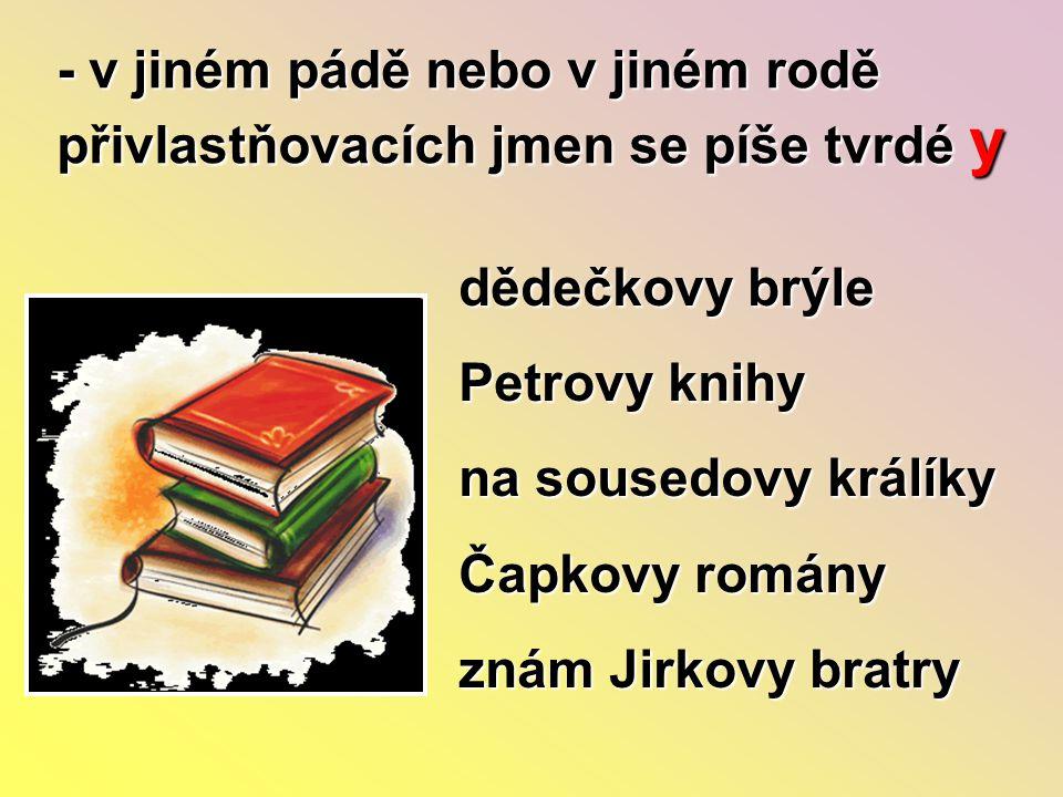 - v jiném pádě nebo v jiném rodě přivlastňovacích jmen se píše tvrdé y dědečkovy brýle Petrovy knihy na sousedovy králíky Čapkovy romány znám Jirkovy