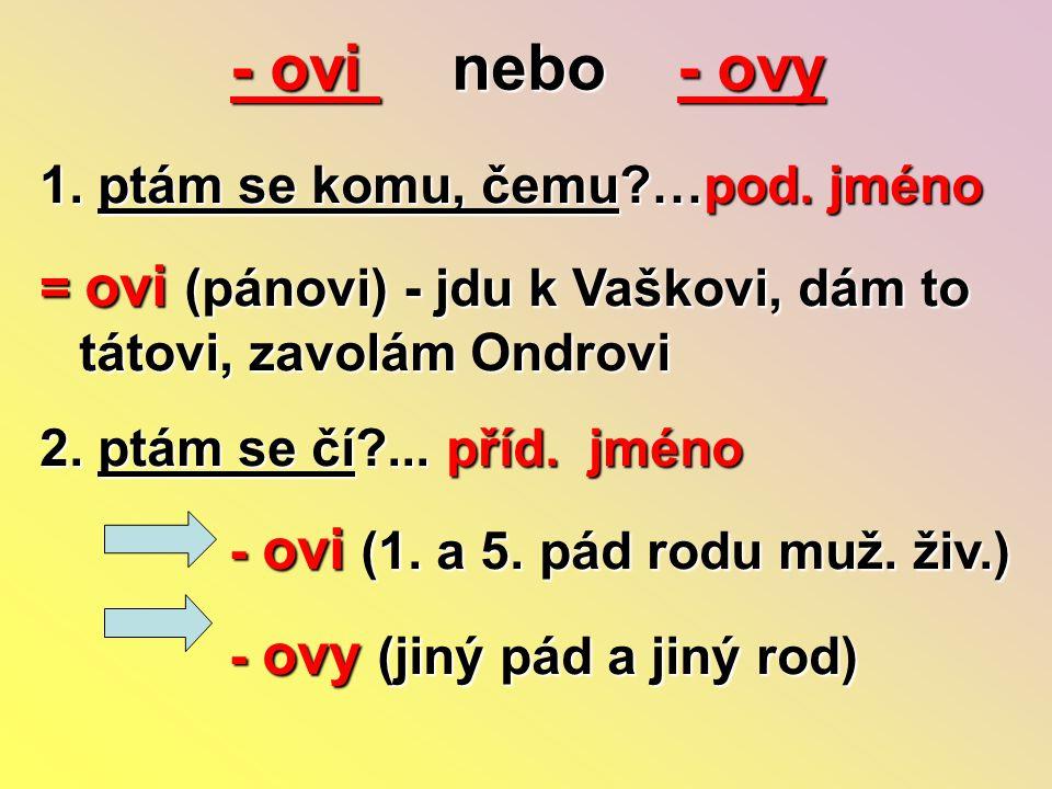 - ovi nebo - ovy 1. ptám se komu, čemu?…pod. jméno = ovi (pánovi) - jdu k Vaškovi, dám to tátovi, zavolám Ondrovi 2. ptám se čí?... příd. jméno - ovi