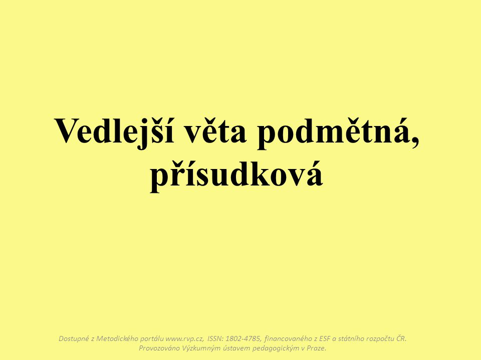 Vedlejší věta podmětná, přísudková Dostupné z Metodického portálu www.rvp.cz, ISSN: 1802-4785, financovaného z ESF a státního rozpočtu ČR.
