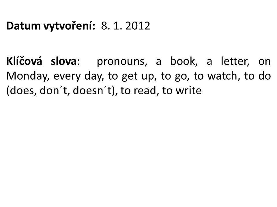 Datum vytvoření: 8. 1. 2012 Klíčová slova: pronouns, a book, a letter, on Monday, every day, to get up, to go, to watch, to do (does, don´t, doesn´t),