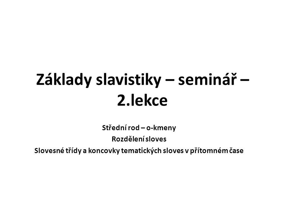 Základy slavistiky – seminář – 2.lekce Střední rod – o-kmeny Rozdělení sloves Slovesné třídy a koncovky tematických sloves v přítomném čase