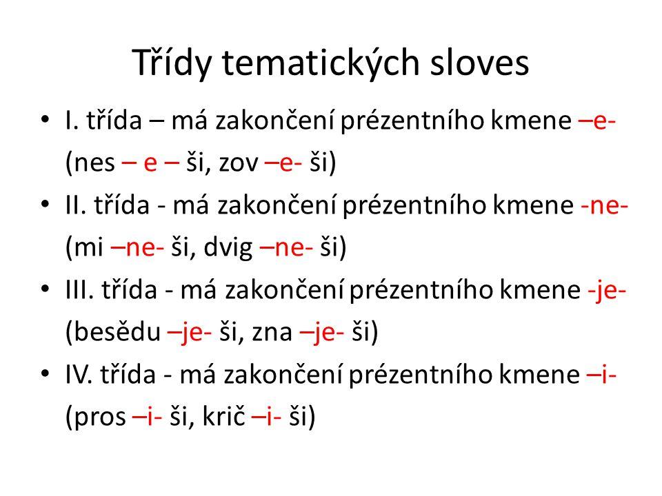 Třídy tematických sloves I. třída – má zakončení prézentního kmene –e- (nes – e – ši, zov –e- ši) II. třída - má zakončení prézentního kmene -ne- (mi