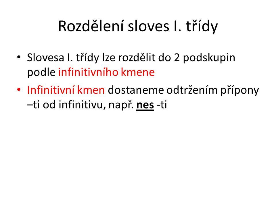 Rozdělení sloves I. třídy Slovesa I. třídy lze rozdělit do 2 podskupin podle infinitivního kmene Infinitivní kmen dostaneme odtržením přípony –ti od i