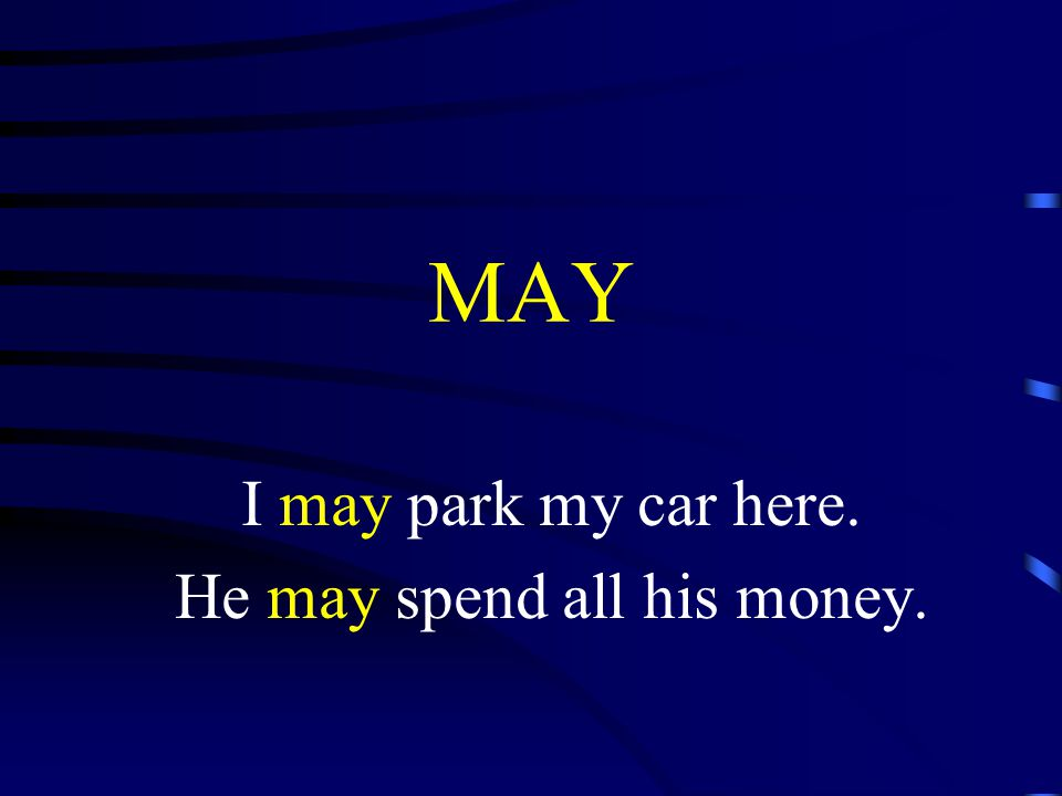 MAY I may park my car here. He may spend all his money.