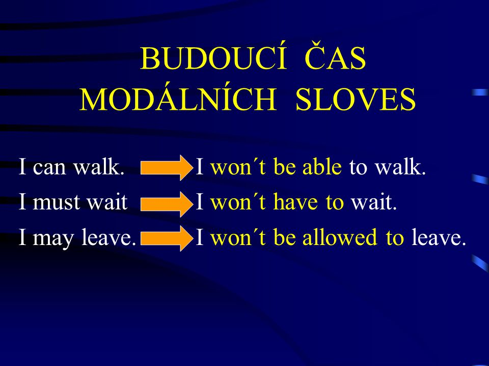BUDOUCÍ ČAS MODÁLNÍCH SLOVES I can walk. I won´t be able to walk. I must wait I won´t have to wait. I may leave. I won´t be allowed to leave.