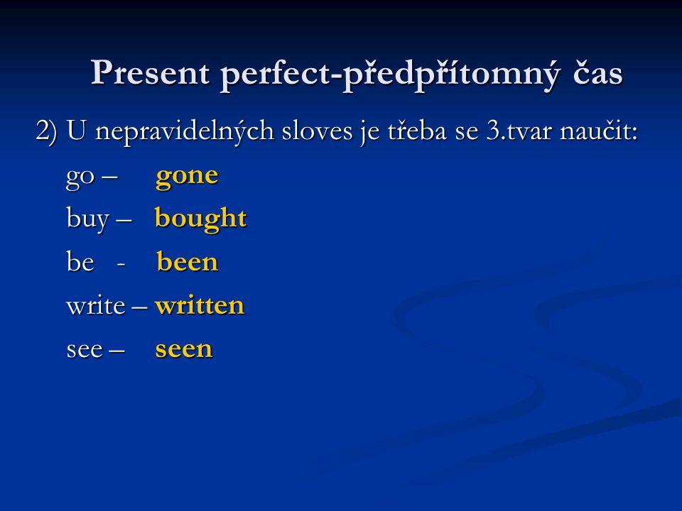 2) U nepravidelných sloves je třeba se 3.tvar naučit: go – gone go – gone buy – bought buy – bought be - been be - been write – written write – written see – seen see – seen Present perfect-předpřítomný čas Present perfect-předpřítomný čas