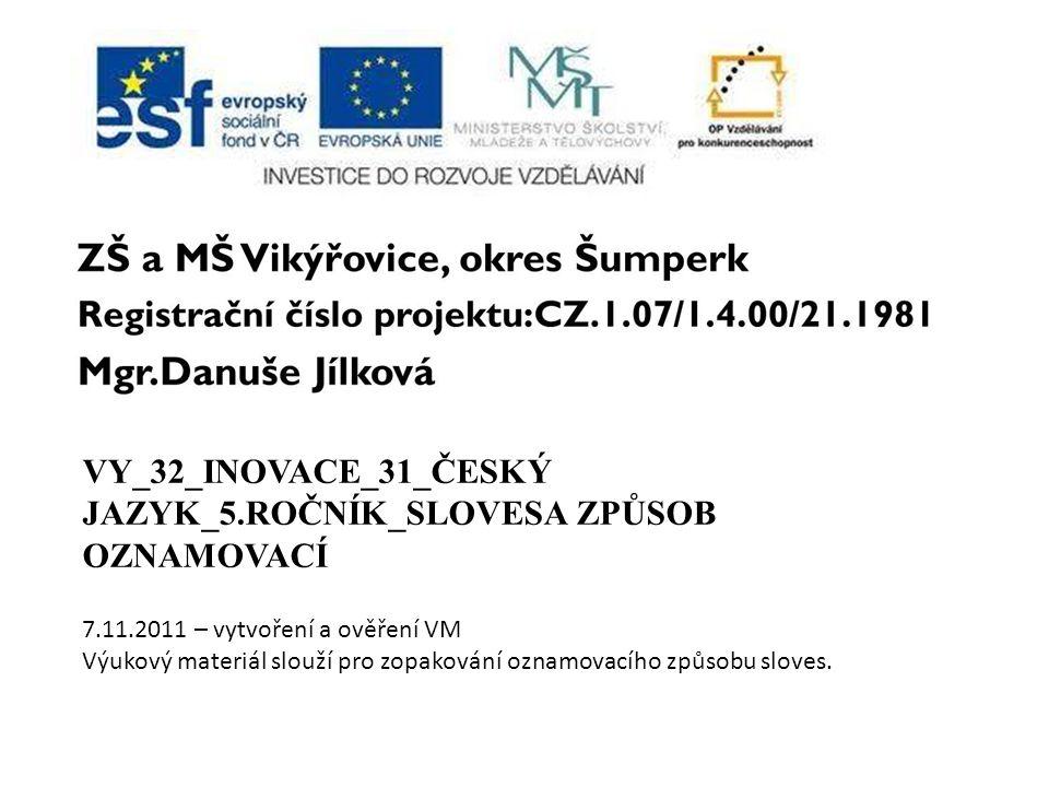 VY_32_INOVACE_31_ČESKÝ JAZYK_5.ROČNÍK_SLOVESA ZPŮSOB OZNAMOVACÍ 7.11.2011 – vytvoření a ověření VM Výukový materiál slouží pro zopakování oznamovacího způsobu sloves.