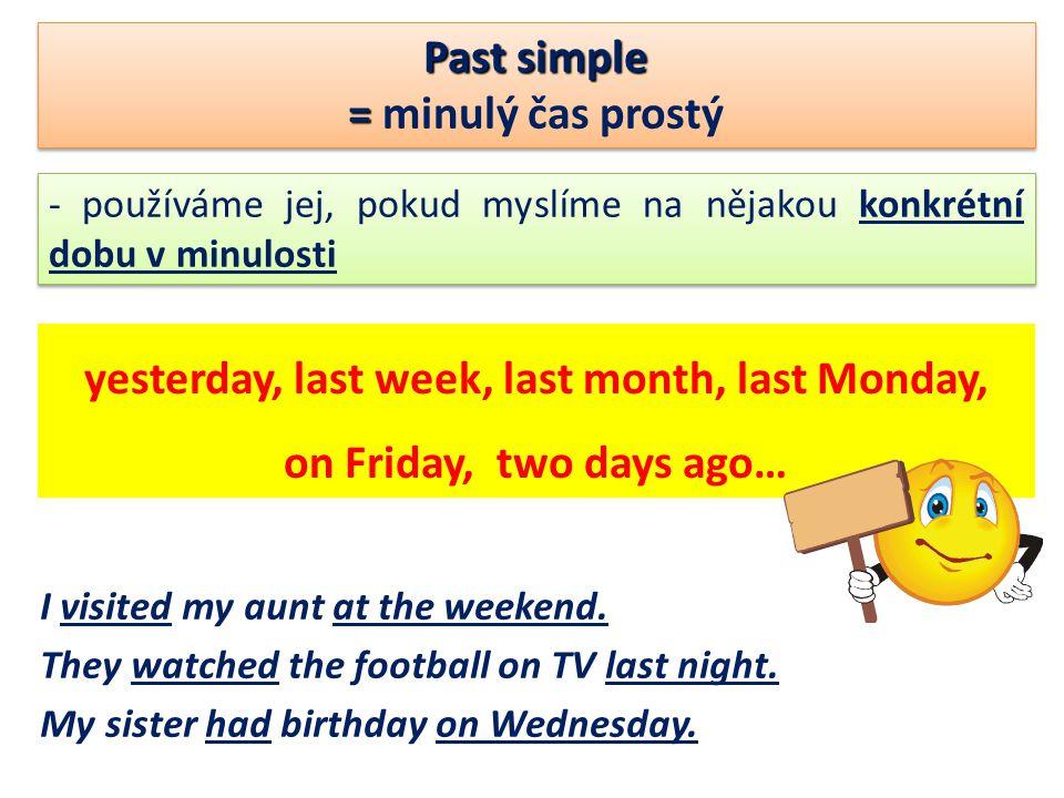 Past simple = = minulý čas prostý Past simple = = minulý čas prostý - používáme jej, pokud myslíme na nějakou konkrétní dobu v minulosti yesterday, last week, last month, last Monday, on Friday, two days ago… I visited my aunt at the weekend.