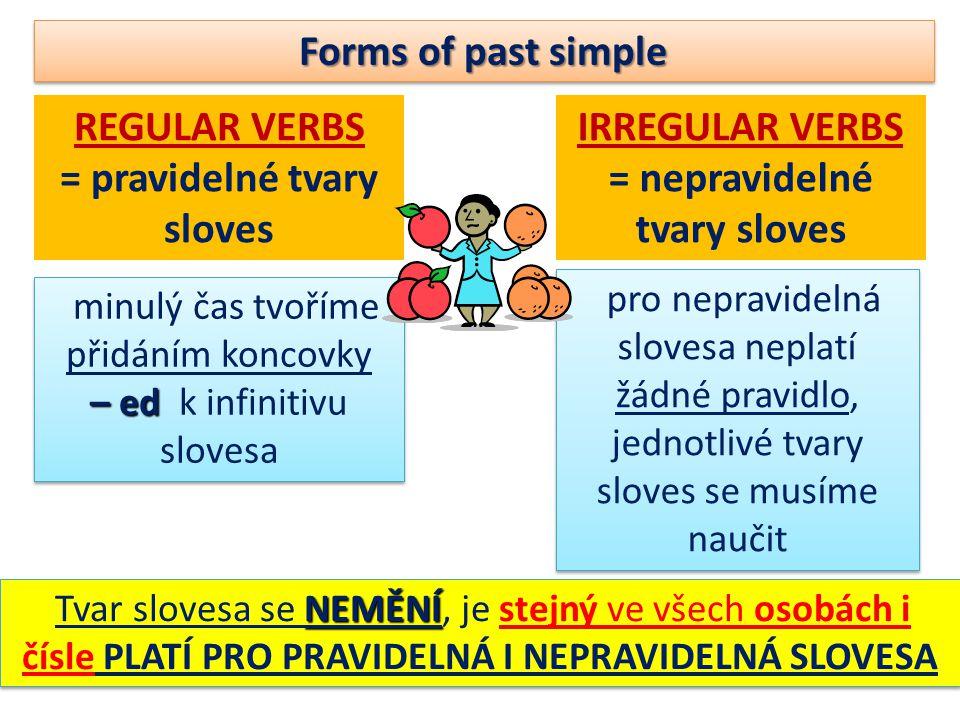 Forms of past simple REGULAR VERBS = pravidelné tvary sloves IRREGULAR VERBS = nepravidelné tvary sloves minulý čas tvoříme přidáním koncovky – ed – ed k infinitivu slovesa minulý čas tvoříme přidáním koncovky – ed – ed k infinitivu slovesa pro nepravidelná slovesa neplatí žádné pravidlo, jednotlivé tvary sloves se musíme naučit NEMĚNÍ Tvar slovesa se NEMĚNÍ, je stejný ve všech osobách i čísle PLATÍ PRO PRAVIDELNÁ I NEPRAVIDELNÁ SLOVESA