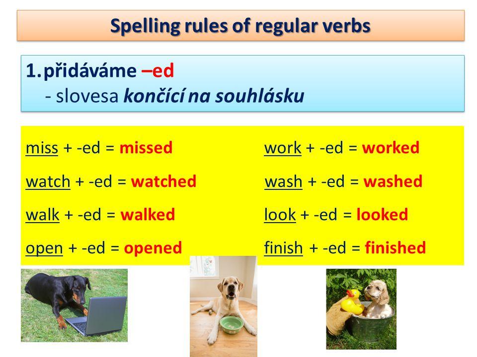 Spelling rules of regular verbs 1.přidáváme –ed - slovesa končící na souhlásku 1.přidáváme –ed - slovesa končící na souhlásku miss + -ed = missedwork + -ed = worked watch + -ed = watched wash + -ed = washed walk + -ed = walked look + -ed = looked open + -ed = openedfinish + -ed = finished