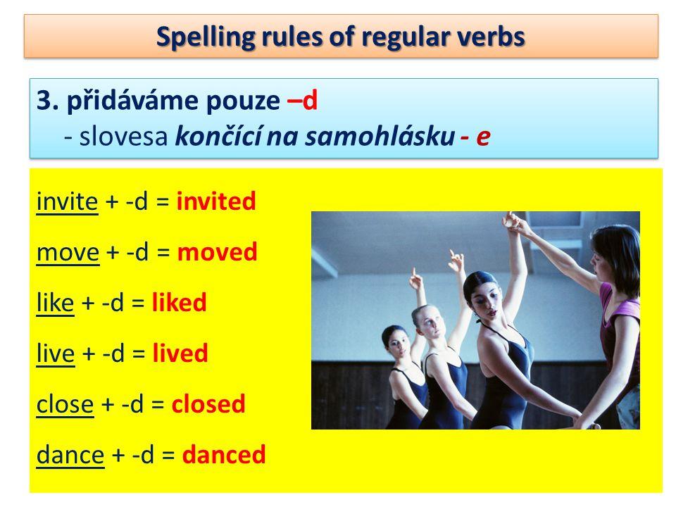 Spelling rules of regular verbs 3. přidáváme pouze –d - slovesa končící na samohlásku - e 3.