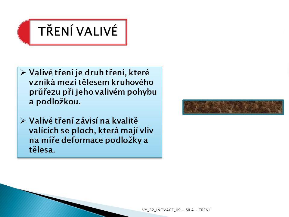 TŘENÍ VALIVÉ  Valivé tření je druh tření, které vzniká mezi tělesem kruhového průřezu při jeho valivém pohybu a podložkou.  Valivé tření závisí na k