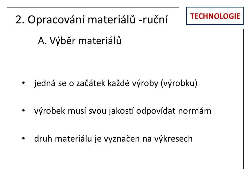 TECHNOLOGIE 2. Opracování materiálů -ruční A. Výběr materiálů jedná se o začátek každé výroby (výrobku) výrobek musí svou jakostí odpovídat normám dru