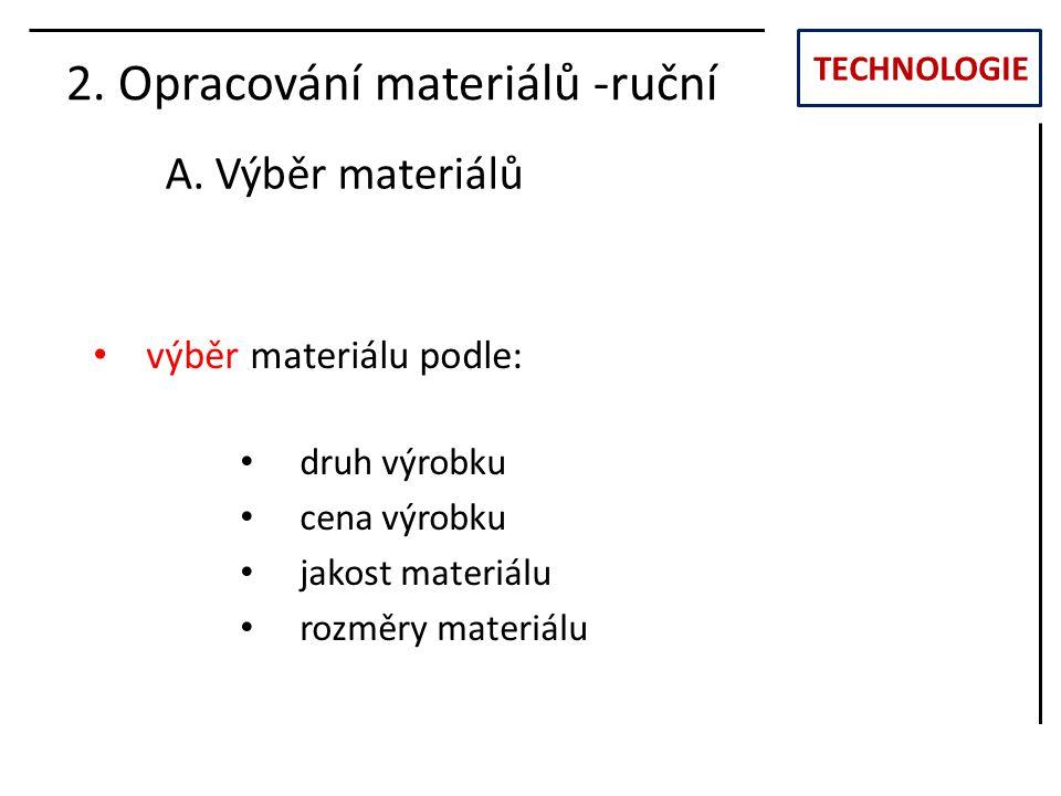TECHNOLOGIE 2. Opracování materiálů -ruční A. Výběr materiálů výběr materiálu podle: druh výrobku cena výrobku jakost materiálu rozměry materiálu