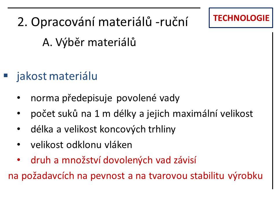 TECHNOLOGIE 2. Opracování materiálů -ruční A. Výběr materiálů  jakost materiálu norma předepisuje povolené vady počet suků na 1 m délky a jejich maxi