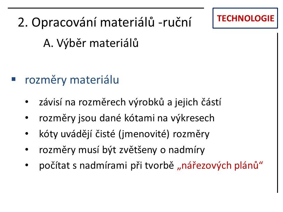 TECHNOLOGIE 2. Opracování materiálů -ruční A. Výběr materiálů  rozměry materiálu závisí na rozměrech výrobků a jejich částí rozměry jsou dané kótami
