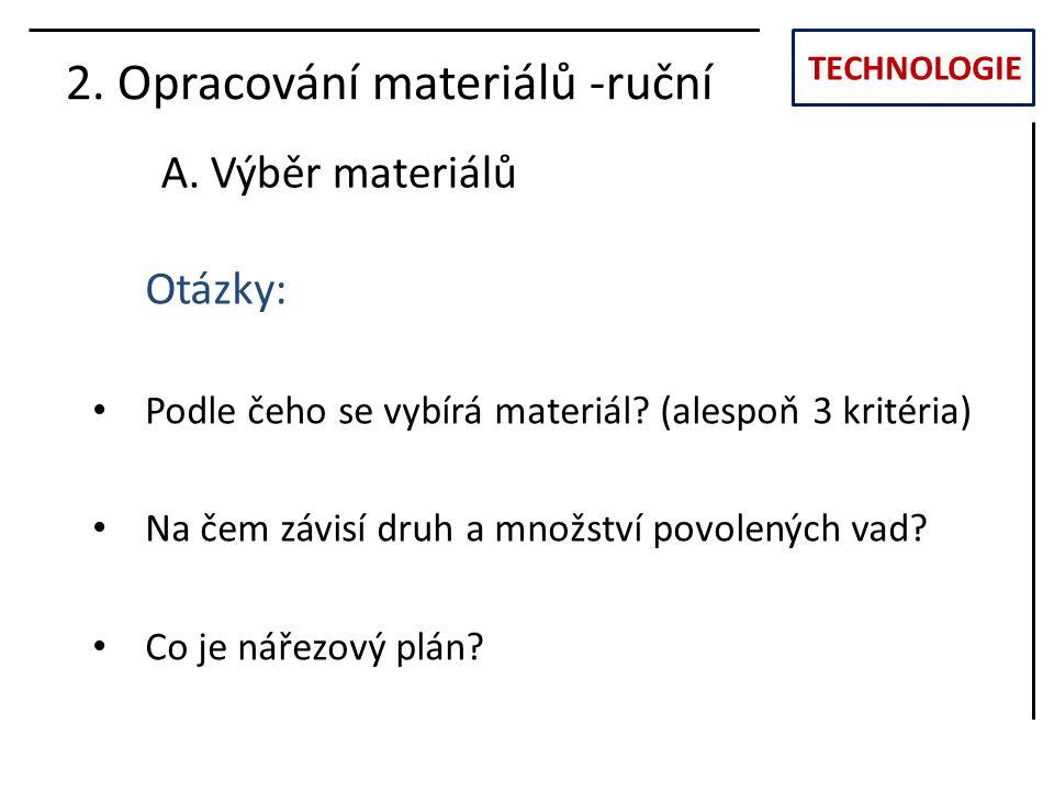 TECHNOLOGIE 2. Opracování materiálů -ruční A. Výběr materiálů Otázky: Podle čeho se vybírá materiál? (alespoň 3 kritéria) Na čem závisí druh a množstv