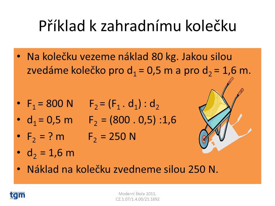 Příklad k zahradnímu kolečku Na kolečku vezeme náklad 80 kg. Jakou silou zvedáme kolečko pro d 1 = 0,5 m a pro d 2 = 1,6 m. F 1 = 800 N F 2 = (F 1. d