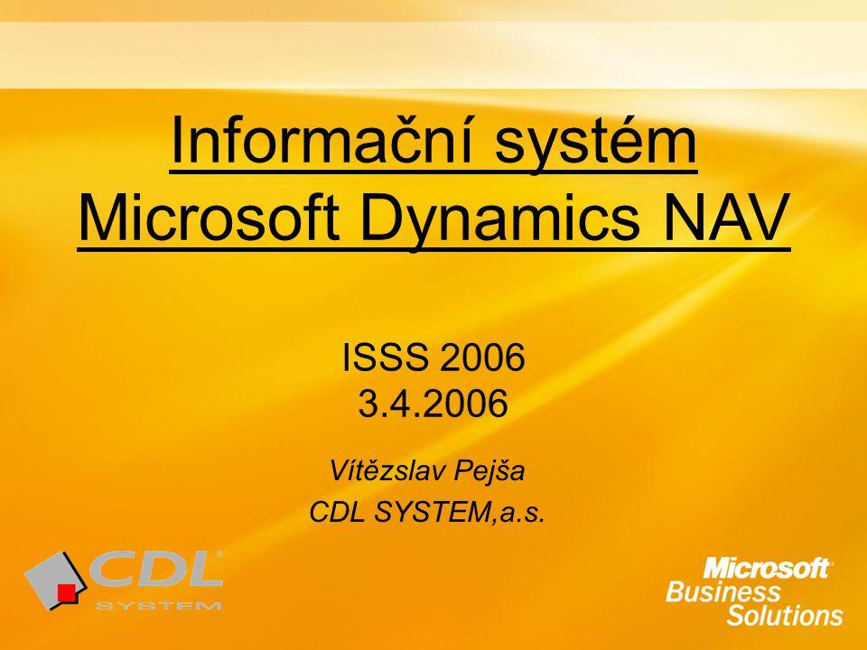 Informační systém Microsoft Dynamics NAV ISSS 2006 3.4.2006 Vítězslav Pejša CDL SYSTEM,a.s.