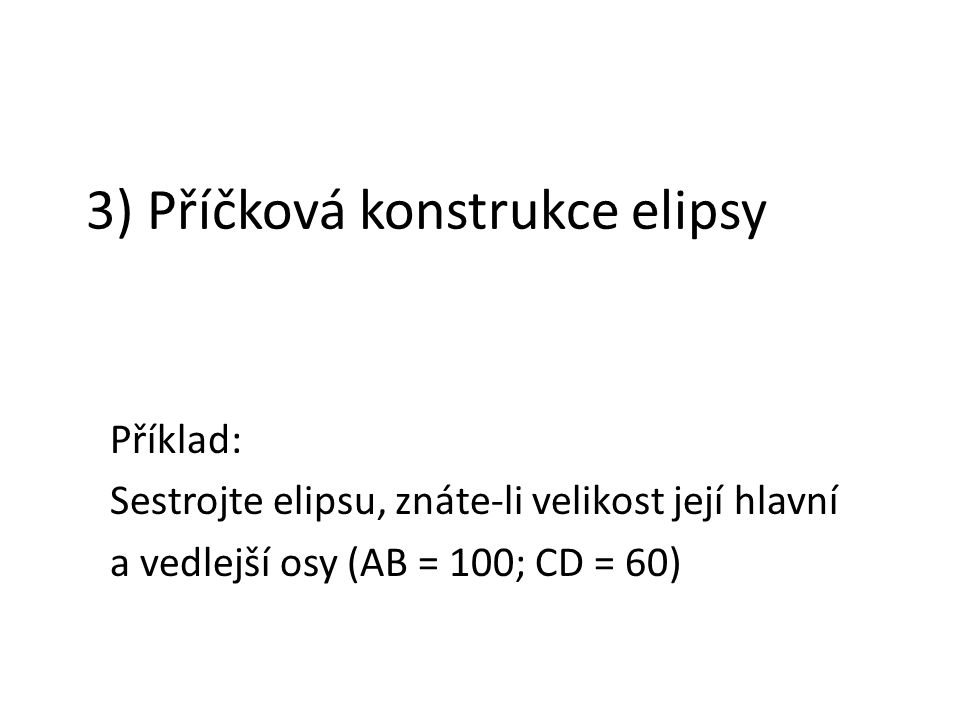 3) Příčková konstrukce elipsy Příklad: Sestrojte elipsu, znáte-li velikost její hlavní a vedlejší osy (AB = 100; CD = 60)