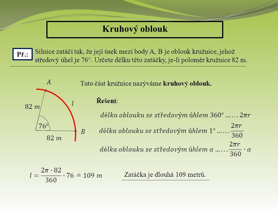 Kruhový oblouk Př.: Silnice zatáčí tak, že její úsek mezi body A, B je oblouk kružnice, jehož středový úhel je 76°. Určete délku této zatáčky, je-li p