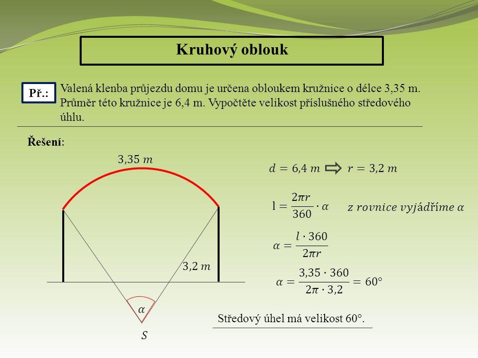 Kruhový oblouk Př.: Valená klenba průjezdu domu je určena obloukem kružnice o délce 3,35 m. Průměr této kružnice je 6,4 m. Vypočtěte velikost příslušn