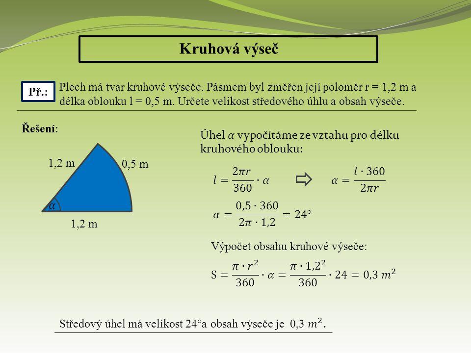 Kruhová výseč Př.: Plech má tvar kruhové výseče. Pásmem byl změřen její poloměr r = 1,2 m a délka oblouku l = 0,5 m. Určete velikost středového úhlu a