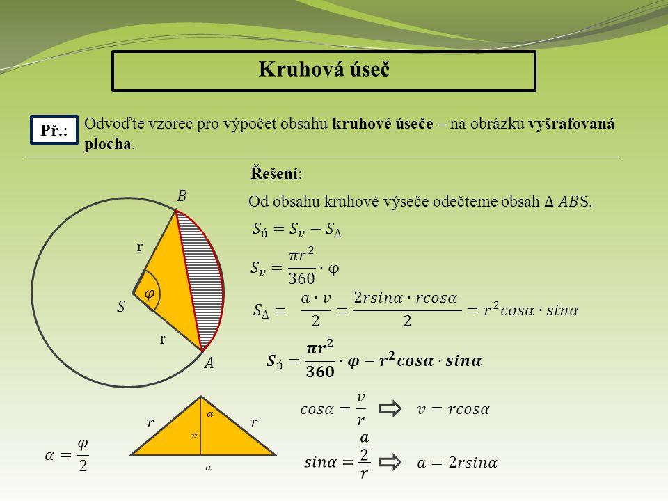 Kruhová úseč Př.: Odvoďte vzorec pro výpočet obsahu kruhové úseče – na obrázku vyšrafovaná plocha. Řešení : r r