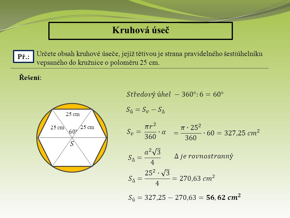 Kruhová úseč Př.: Určete obsah kruhové úseče, jejíž tětivou je strana pravidelného šestiúhelníku vepsaného do kružnice o poloměru 25 cm.