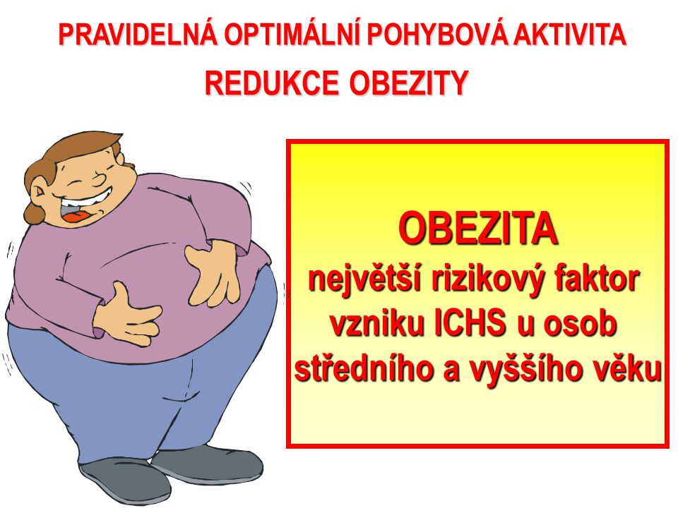 PRAVIDELNÁ OPTIMÁLNÍ POHYBOVÁ AKTIVITA REDUKCE OBEZITY OBEZITA největší rizikový faktor vzniku ICHS u osob středního a vyššího věku
