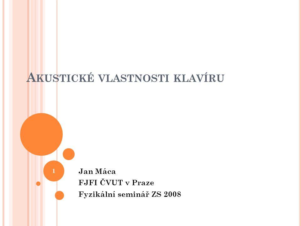 A KUSTICKÉ VLASTNOSTI KLAVÍRU Jan Máca FJFI ČVUT v Praze Fyzikální seminář ZS 2008 1