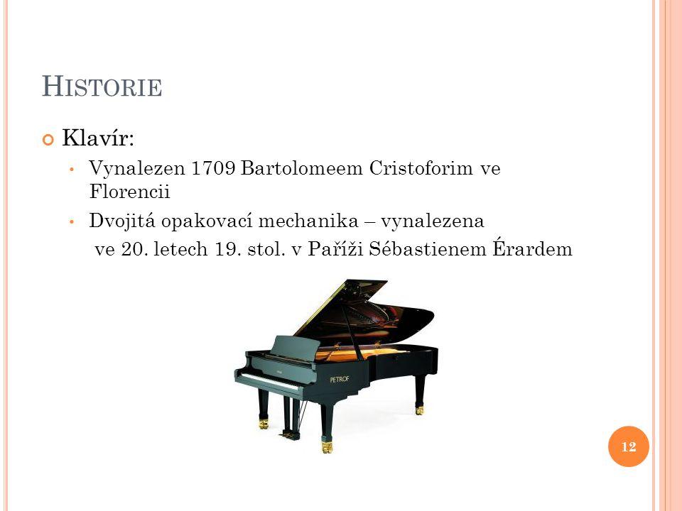 H ISTORIE Klavír: Vynalezen 1709 Bartolomeem Cristoforim ve Florencii Dvojitá opakovací mechanika – vynalezena ve 20.
