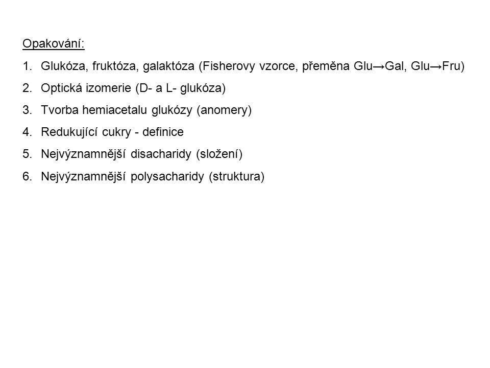 Opakování: 1.Glukóza, fruktóza, galaktóza (Fisherovy vzorce, přeměna Glu→Gal, Glu→Fru) 2.Optická izomerie (D- a L- glukóza) 3.Tvorba hemiacetalu glukó
