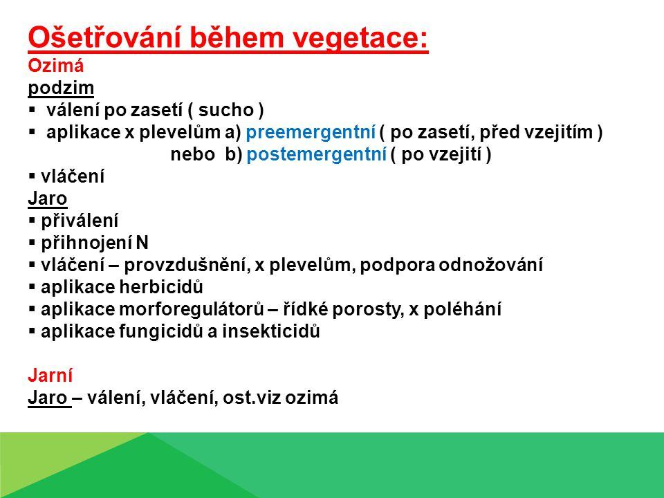 Ošetřování během vegetace: Ozimá podzim  válení po zasetí ( sucho )  aplikace x plevelům a) preemergentní ( po zasetí, před vzejitím ) nebo b) postemergentní ( po vzejití )  vláčení Jaro  přiválení  přihnojení N  vláčení – provzdušnění, x plevelům, podpora odnožování  aplikace herbicidů  aplikace morforegulátorů – řídké porosty, x poléhání  aplikace fungicidů a insekticidů Jarní Jaro – válení, vláčení, ost.viz ozimá