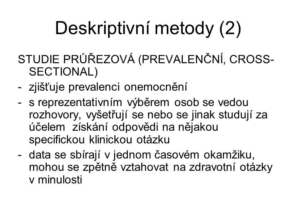 Deskriptivní metody (2) STUDIE PRŮŘEZOVÁ (PREVALENČNÍ, CROSS- SECTIONAL) -zjišťuje prevalenci onemocnění -s reprezentativním výběrem osob se vedou roz