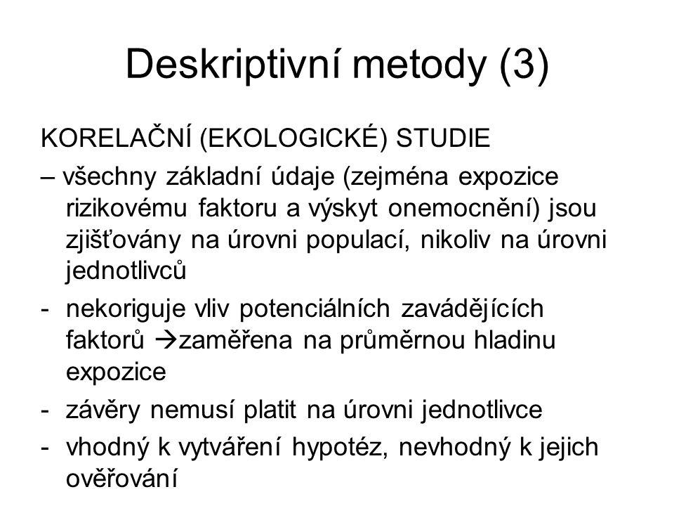 Deskriptivní metody (3) KORELAČNÍ (EKOLOGICKÉ) STUDIE – všechny základní údaje (zejména expozice rizikovému faktoru a výskyt onemocnění) jsou zjišťová