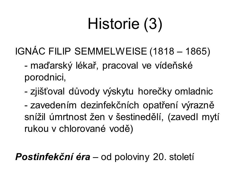 Historie (3) IGNÁC FILIP SEMMELWEISE (1818 – 1865) - maďarský lékař, pracoval ve vídeňské porodnici, - zjišťoval důvody výskytu horečky omladnic - zav