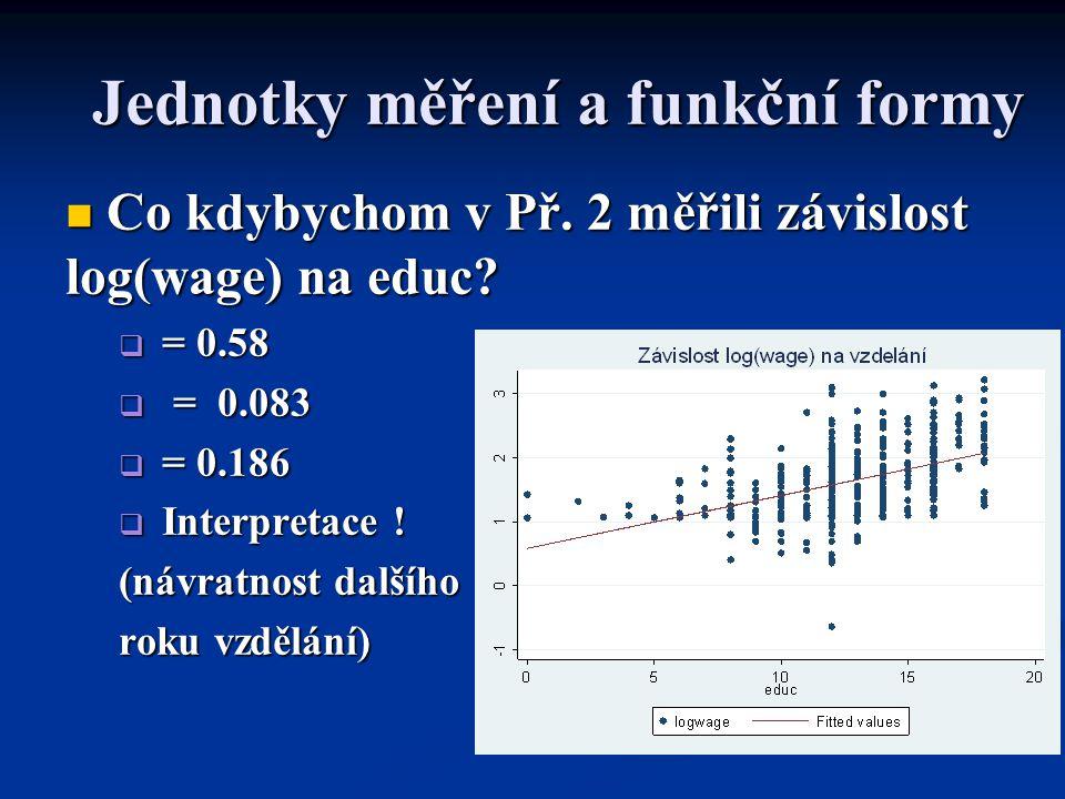 Jednotky měření a funkční formy Co kdybychom v Př. 2 měřili závislost log(wage) na educ? Co kdybychom v Př. 2 měřili závislost log(wage) na educ?  =