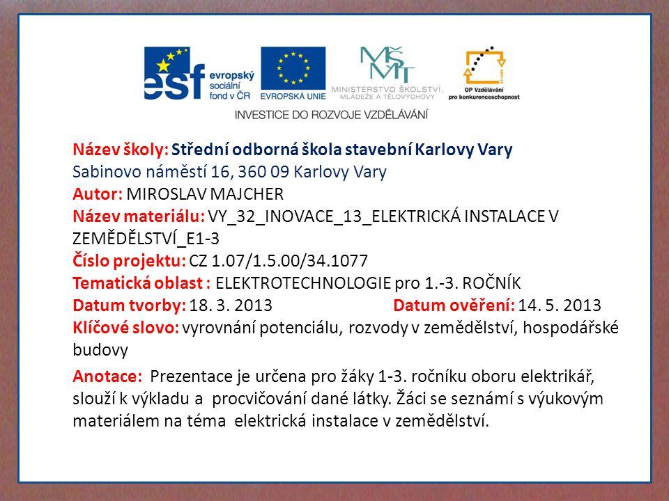 Název školy: Střední odborná škola stavební Karlovy Vary Sabinovo náměstí 16, 360 09 Karlovy Vary Autor: MIROSLAV MAJCHER Název materiálu: VY_32_INOVACE_13_ELEKTRICKÁ INSTALACE V ZEMĚDĚLSTVÍ_E1-3 Číslo projektu: CZ 1.07/1.5.00/34.1077 Tematická oblast : ELEKTROTECHNOLOGIE pro 1.-3.