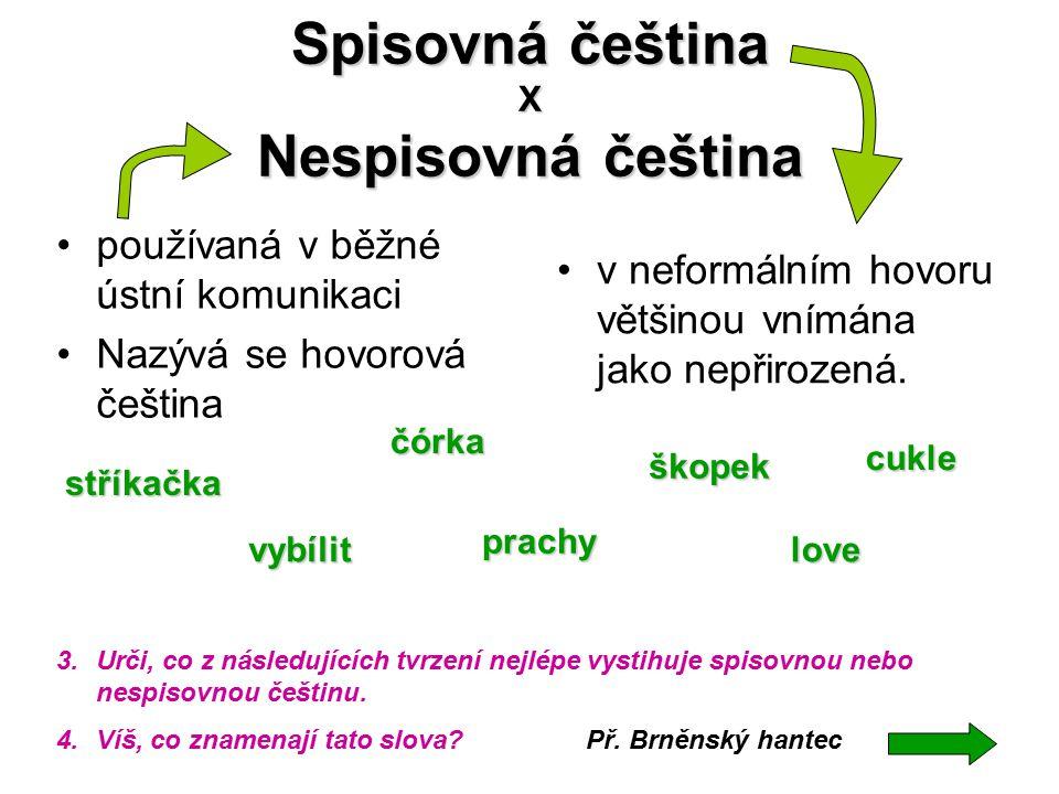 Spisovná čeština X Nespisovná čeština používaná v běžné ústní komunikaci Nazývá se hovorová čeština v neformálním hovoru většinou vnímána jako nepřiro