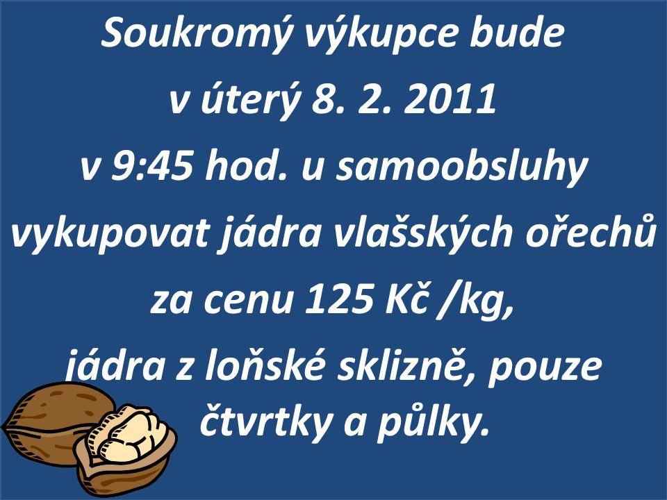 Soukromý výkupce bude v úterý 8. 2. 2011 v 9:45 hod. u samoobsluhy vykupovat jádra vlašských ořechů za cenu 125 Kč /kg, jádra z loňské sklizně, pouze