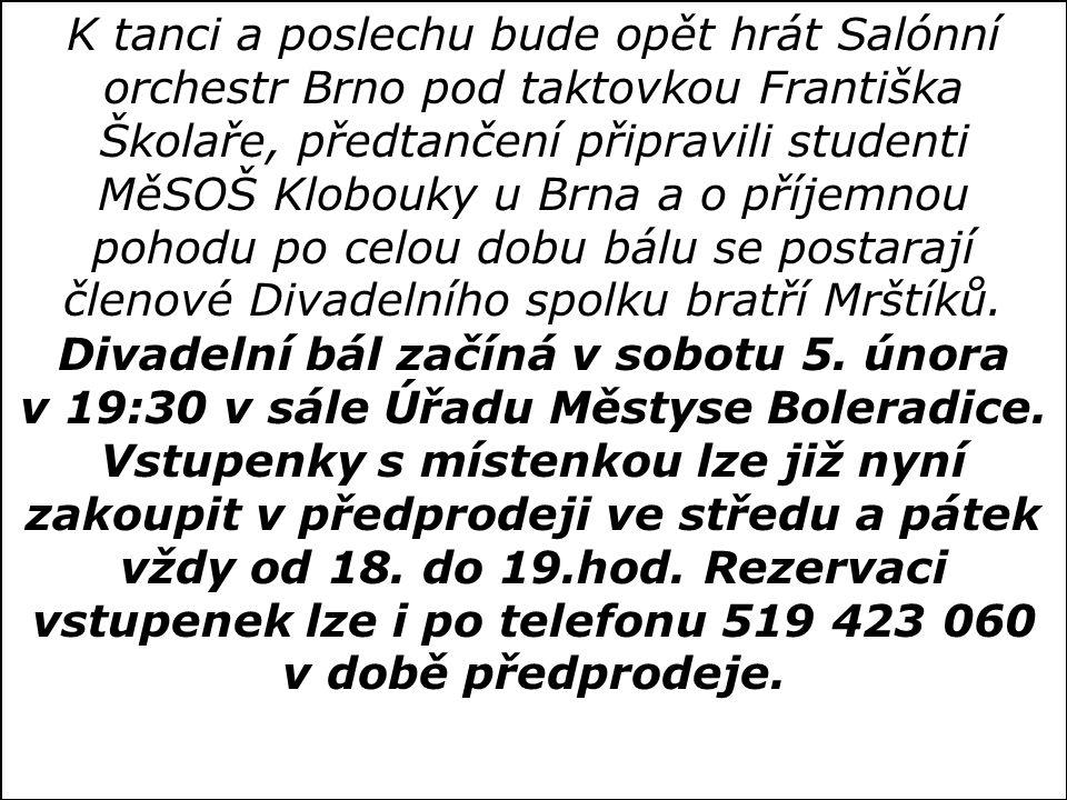 K tanci a poslechu bude opět hrát Salónní orchestr Brno pod taktovkou Františka Školaře, předtančení připravili studenti MěSOŠ Klobouky u Brna a o příjemnou pohodu po celou dobu bálu se postarají členové Divadelního spolku bratří Mrštíků.