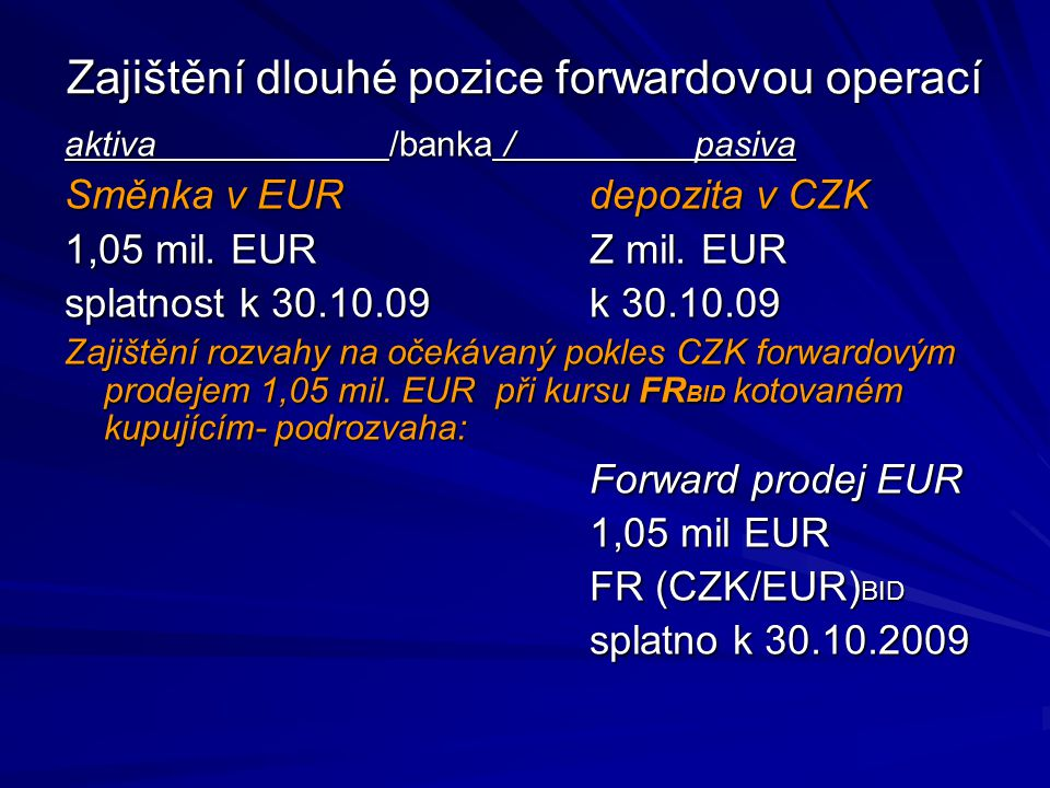 Zajištění dlouhé pozice forwardovou operací aktiva /banka /pasiva Směnka v EURdepozita v CZK 1,05 mil. EURZ mil. EUR splatnost k 30.10.09k 30.10.09 Za